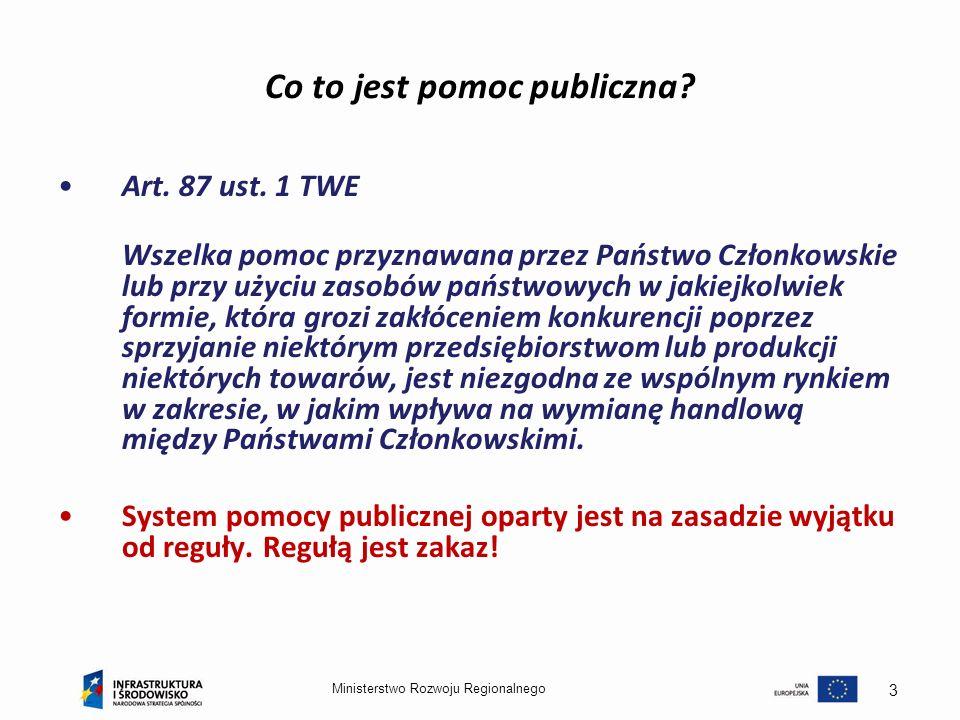 Ministerstwo Rozwoju Regionalnego 3 Co to jest pomoc publiczna? Art. 87 ust. 1 TWE Wszelka pomoc przyznawana przez Państwo Członkowskie lub przy użyci