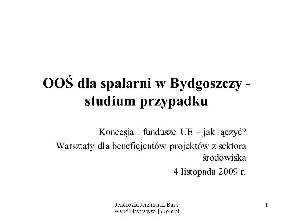 Jendrośka Jerzmański Bar i Wspólnicy; www.jjb.com.pl 1 OOŚ dla spalarni w Bydgoszczy - studium przypadku Koncesja i fundusze UE – jak łączyć? Warsztat