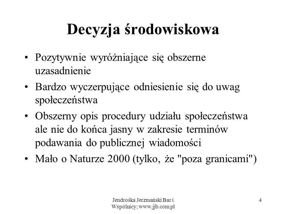 Jendrośka Jerzmański Bar i Wspólnicy; www.jjb.com.pl 5 Ogólna ocena postępowania Procedura prawidłowa, wyczerpująca decyzja środowiskowa Niejasności odnośnie: –terminów podawania informacji do publicznej wiadomości –oddziaływania na Naturę 2000 (tu: naprawione przez zaświadczenie (deklarację) RDOŚ)