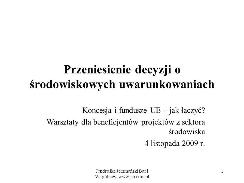 Jendrośka Jerzmański Bar i Wspólnicy; www.jjb.com.pl 1 Przeniesienie decyzji o środowiskowych uwarunkowaniach Koncesja i fundusze UE – jak łączyć? War