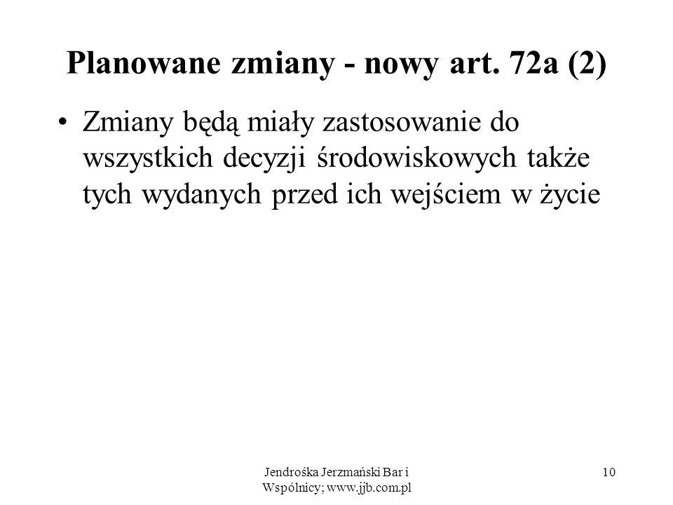 Jendrośka Jerzmański Bar i Wspólnicy; www.jjb.com.pl 10 Planowane zmiany - nowy art. 72a (2) Zmiany będą miały zastosowanie do wszystkich decyzji środ