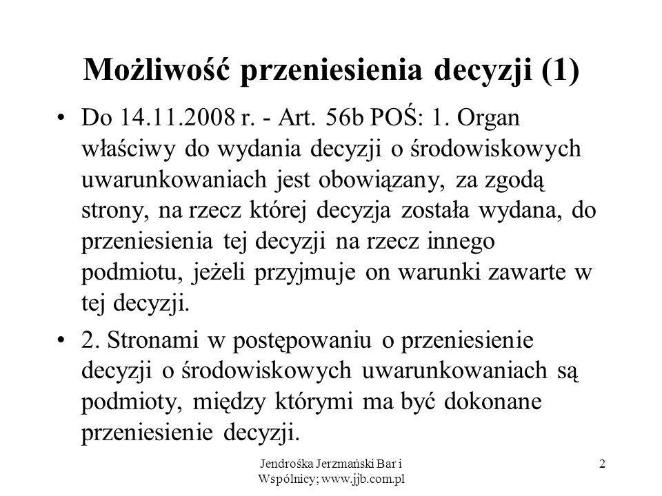 Jendrośka Jerzmański Bar i Wspólnicy; www.jjb.com.pl 2 Możliwość przeniesienia decyzji (1) Do 14.11.2008 r. - Art. 56b POŚ: 1. Organ właściwy do wydan
