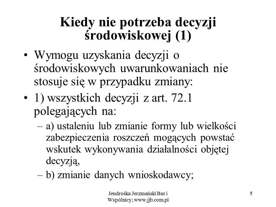 Jendrośka Jerzmański Bar i Wspólnicy; www.jjb.com.pl 5 5 Kiedy nie potrzeba decyzji środowiskowej (1) Wymogu uzyskania decyzji o środowiskowych uwarun