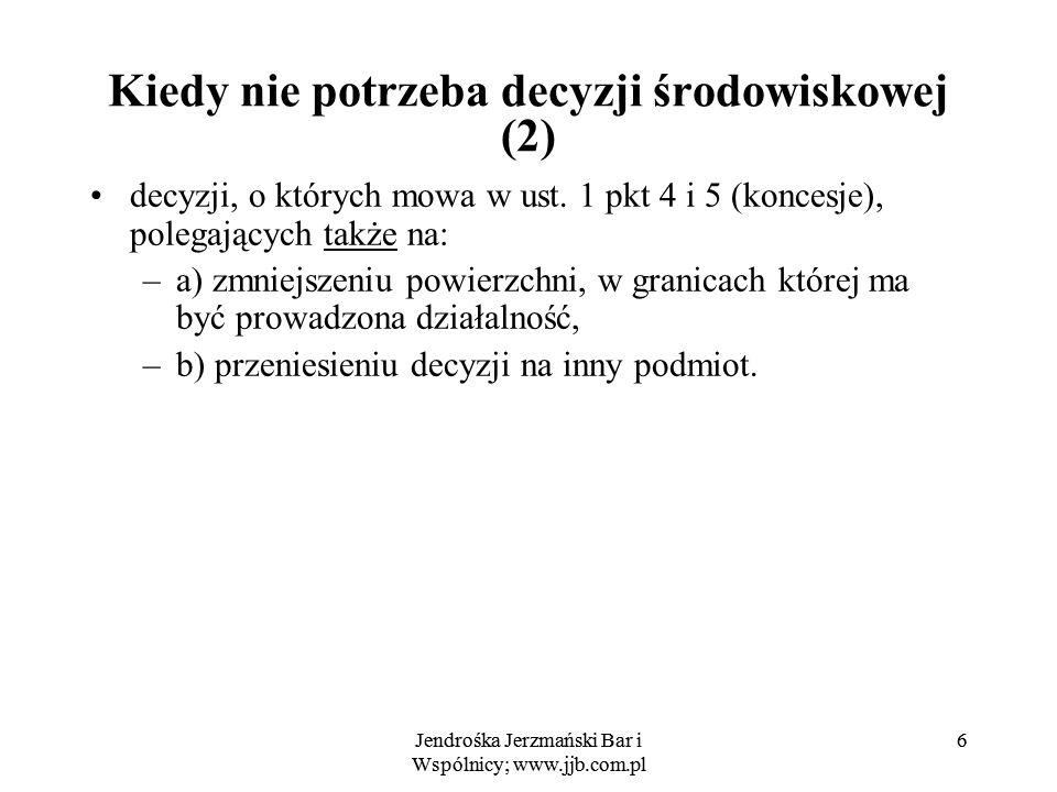 Jendrośka Jerzmański Bar i Wspólnicy; www.jjb.com.pl 6 6 Kiedy nie potrzeba decyzji środowiskowej (2) decyzji, o których mowa w ust. 1 pkt 4 i 5 (konc