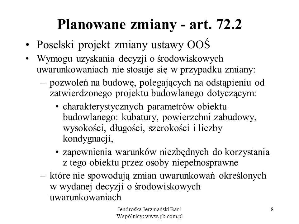 Jendrośka Jerzmański Bar i Wspólnicy; www.jjb.com.pl 8 Planowane zmiany - art. 72.2 Poselski projekt zmiany ustawy OOŚ Wymogu uzyskania decyzji o środ