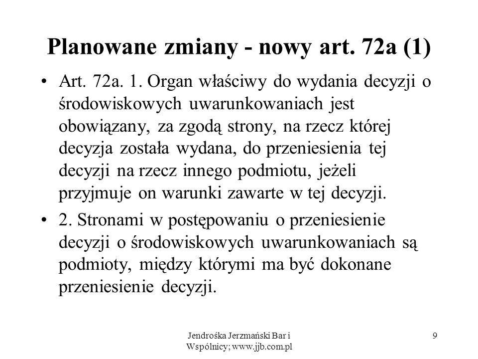 Jendrośka Jerzmański Bar i Wspólnicy; www.jjb.com.pl 9 Planowane zmiany - nowy art. 72a (1) Art. 72a. 1. Organ właściwy do wydania decyzji o środowisk