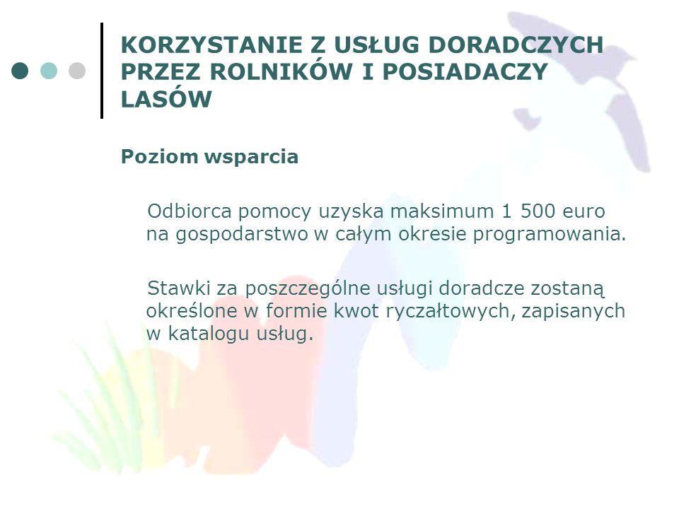 KORZYSTANIE Z USŁUG DORADCZYCH PRZEZ ROLNIKÓW I POSIADACZY LASÓW Poziom wsparcia Odbiorca pomocy uzyska maksimum 1 500 euro na gospodarstwo w całym ok