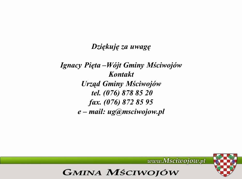Dziękuję za uwagę Ignacy Pięta –Wójt Gminy Mściwojów Kontakt Urząd Gminy Mściwojów tel. (076) 878 85 20 fax. (076) 872 85 95 e – mail: ug@msciwojow.pl