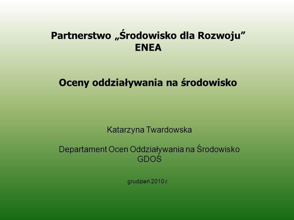 Katarzyna Twardowska Departament Ocen Oddziaływania na Środowisko GDOŚ grudzień 2010 r. Partnerstwo Środowisko dla Rozwoju ENEA Oceny oddziaływania na