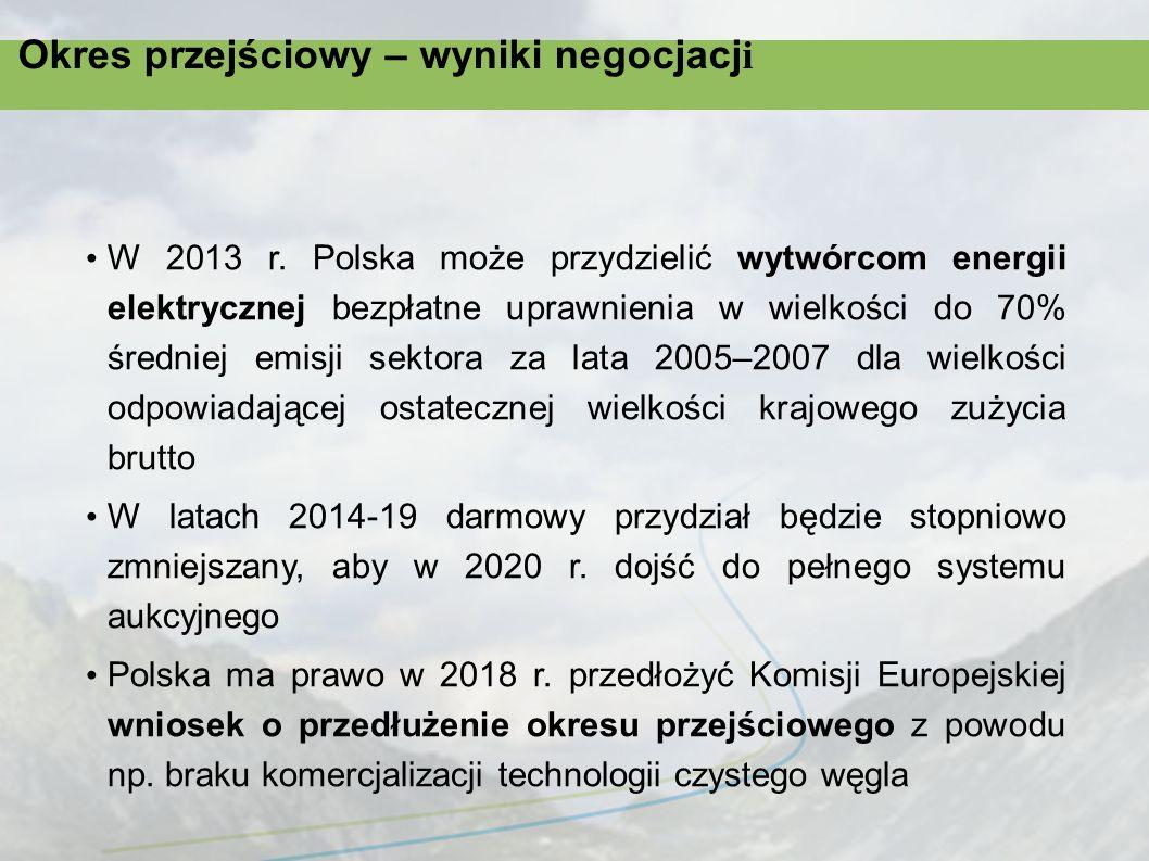 Okres przejściowy – wyniki negocjacj i Polska może wybrać metodę przydziału darmowych uprawnień w oparciu o: a) wielopaliwowe wskaźniki emisji (oddzielnie dla wytwarzania z węgla, gazu, oleju) w oparciu o emisyjność najbardziej efektywnych instalacji lub b) emisje historyczne instalacji z lat 2005-2007 Możliwość ograniczenia zbywalności darmowych uprawnień przez operatorów w celu uniknięcia zjawiska włączania przez nich ceny rynkowej darmowo otrzymanych uprawnień w ceny energii dla odbiorców końcowych – ograniczenie wzrostu cen