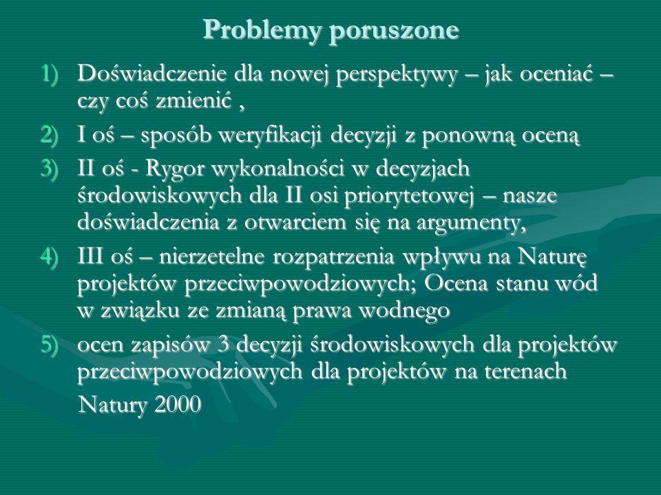 Problemy poruszone 1)Doświadczenie dla nowej perspektywy – jak oceniać – czy coś zmienić, 2)I oś – sposób weryfikacji decyzji z ponowną oceną 3)II oś - Rygor wykonalności w decyzjach środowiskowych dla II osi priorytetowej – nasze doświadczenia z otwarciem się na argumenty, 4)III oś – nierzetelne rozpatrzenia wpływu na Naturę projektów przeciwpowodziowych; Ocena stanu wód w związku ze zmianą prawa wodnego 5)ocen zapisów 3 decyzji środowiskowych dla projektów przeciwpowodziowych dla projektów na terenach Natury 2000 Natury 2000