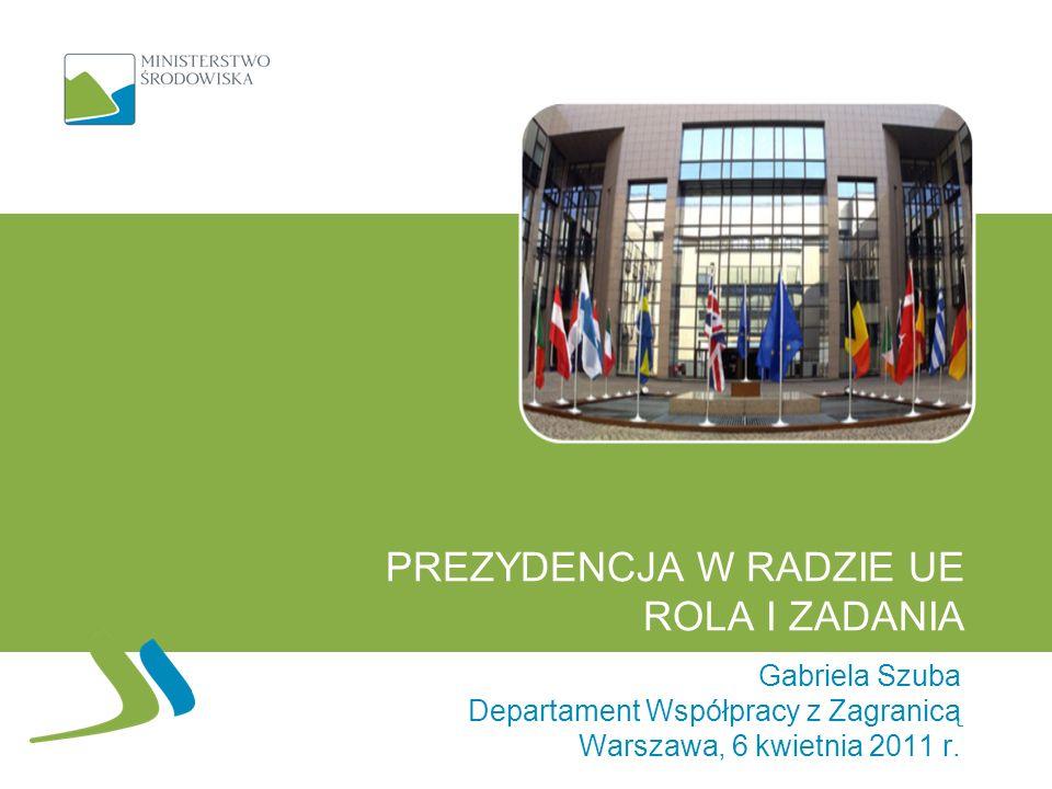 PREZYDENCJA W RADZIE UE ROLA I ZADANIA Gabriela Szuba Departament Współpracy z Zagranicą Warszawa, 6 kwietnia 2011 r.