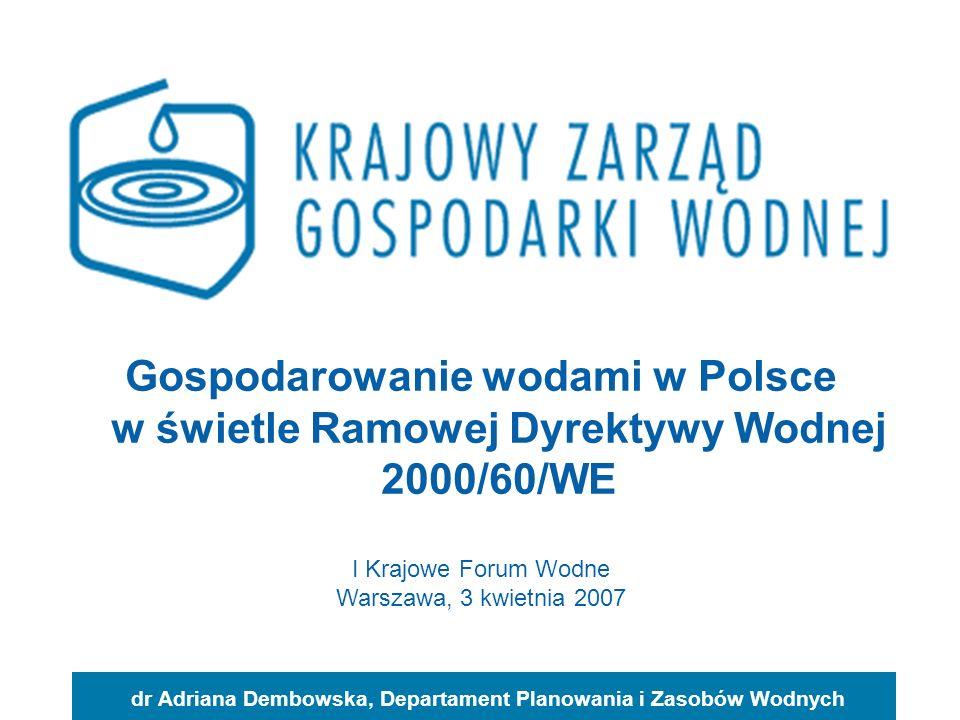 Gospodarowanie wodami w Polsce w świetle Ramowej Dyrektywy Wodnej 2000/60/WE dr Adriana Dembowska, Departament Planowania i Zasobów Wodnych I Krajowe Forum Wodne Warszawa, 3 kwietnia 2007