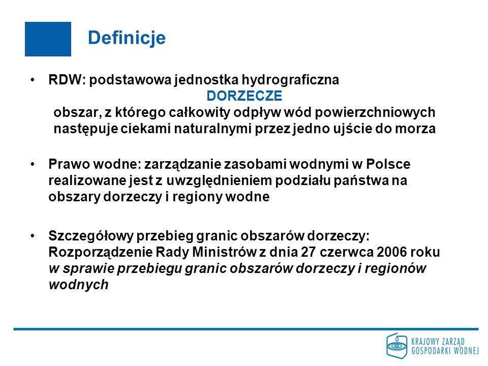 Definicje RDW: podstawowa jednostka hydrograficzna DORZECZE obszar, z którego całkowity odpływ wód powierzchniowych następuje ciekami naturalnymi przez jedno ujście do morza Prawo wodne: zarządzanie zasobami wodnymi w Polsce realizowane jest z uwzględnieniem podziału państwa na obszary dorzeczy i regiony wodne Szczegółowy przebieg granic obszarów dorzeczy: Rozporządzenie Rady Ministrów z dnia 27 czerwca 2006 roku w sprawie przebiegu granic obszarów dorzeczy i regionów wodnych