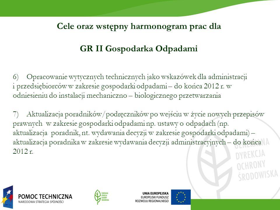 Cele oraz wstępny harmonogram prac dla GR II Gospodarka Odpadami 6) Opracowanie wytycznych technicznych jako wskazówek dla administracji i przedsiębiorców w zakresie gospodarki odpadami – do końca 2012 r.
