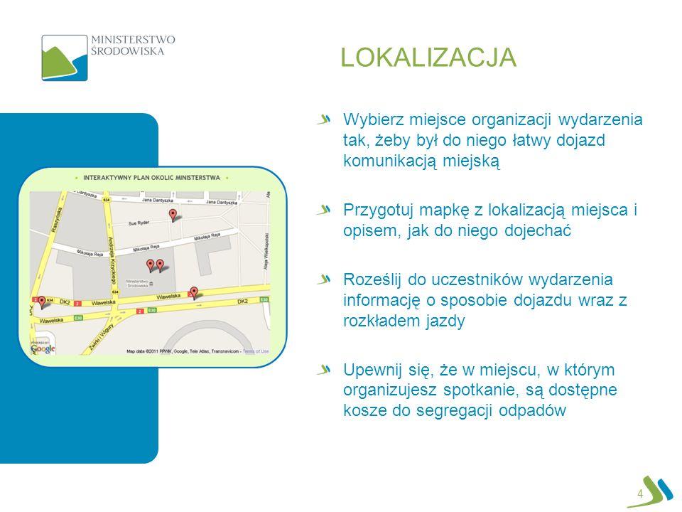 LOKALIZACJA Wybierz miejsce organizacji wydarzenia tak, żeby był do niego łatwy dojazd komunikacją miejską Przygotuj mapkę z lokalizacją miejsca i opisem, jak do niego dojechać Roześlij do uczestników wydarzenia informację o sposobie dojazdu wraz z rozkładem jazdy Upewnij się, że w miejscu, w którym organizujesz spotkanie, są dostępne kosze do segregacji odpadów 4