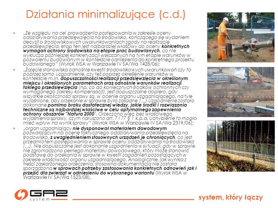 system, który łączy Przykład działań minimalizujących dla gazociągu Szczecin - Gdańsk układanie gazociągu poza sezonem lęgowym i wegetacyjnym i w porze dziennej; zastosowanie metod bezwykopowych tam, gdzie trasa gazociągu koliduje z obszarami Natura 2000; ograniczenie szerokości pasa montażowego w miejscach występowania chronionych gatunków i siedlisk; uprzedzające wykonanie prac budowlanych, przygotowanie strefy montażowej – wycinka krzewów i drzew, wykoszenie runi, przed sezonem lęgowym; transplantacja fragmentów płatów siedlisk, roślin wzdłuż trasy gazociągu, po jego ułożeniu; nieodwadnianie wykopów w miejscach, gdzie zmiana warunków wodnych może doprowadzić do zniszczeń siedlisk chronionych; jak najkrótsze utrzymywanie otwartych wykopów w miejscach występowania płazów; prowadzenie robót budowlanych pod nadzorem przyrodniczym polegającym m.in.