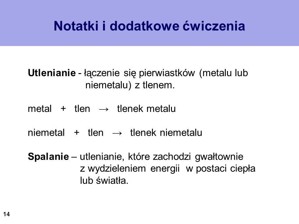 14 Notatki i dodatkowe ćwiczenia Utlenianie - łączenie się pierwiastków (metalu lub niemetalu) z tlenem. metal + tlen tlenek metalu niemetal + tlen tl