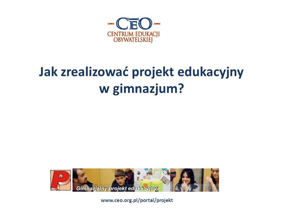 Jak zrealizować projekt edukacyjny w gimnazjum? www.ceo.org.pl/portal/projekt