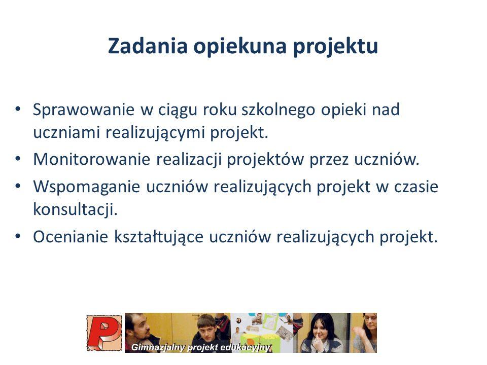 Zadania opiekuna projektu Sprawowanie w ciągu roku szkolnego opieki nad uczniami realizującymi projekt.