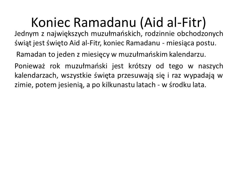 Koniec Ramadanu (Aid al-Fitr) Jednym z największych muzułmańskich, rodzinnie obchodzonych świąt jest święto Aid al-Fitr, koniec Ramadanu - miesiąca po