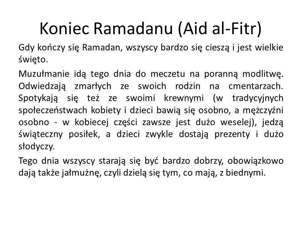 Koniec Ramadanu (Aid al-Fitr) Gdy kończy się Ramadan, wszyscy bardzo się cieszą i jest wielkie święto. Muzułmanie idą tego dnia do meczetu na poranną