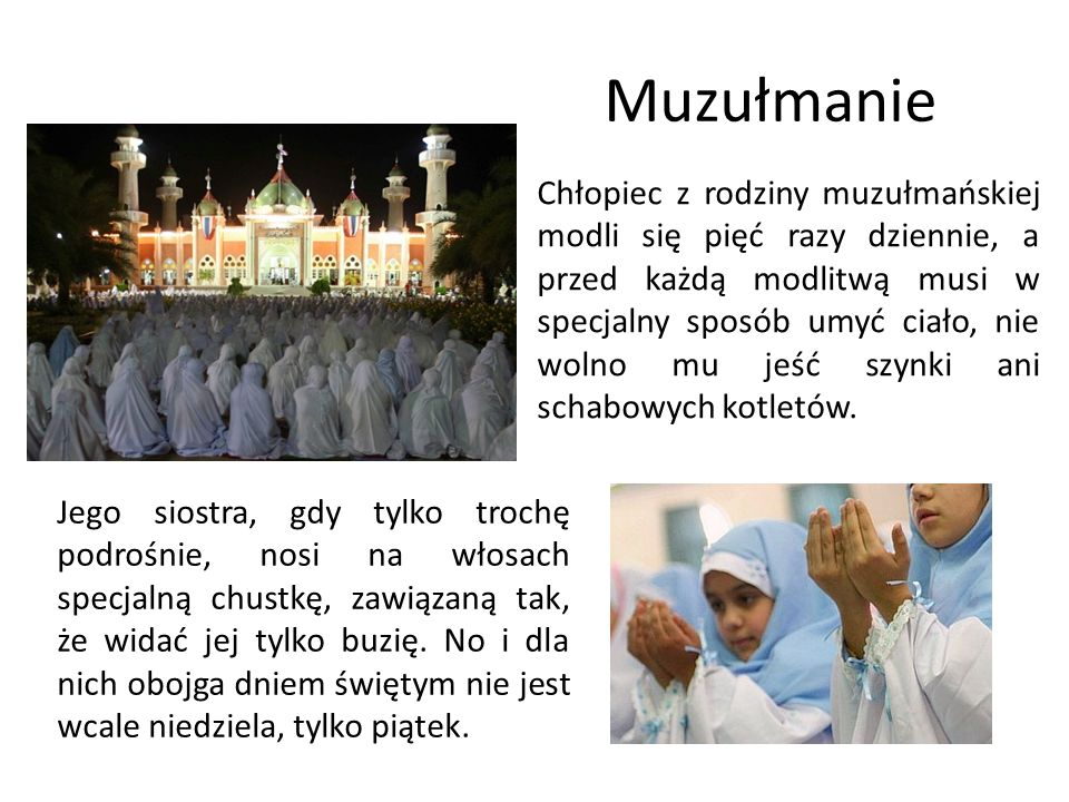 Muzułmanie Chłopiec z rodziny muzułmańskiej modli się pięć razy dziennie, a przed każdą modlitwą musi w specjalny sposób umyć ciało, nie wolno mu jeść