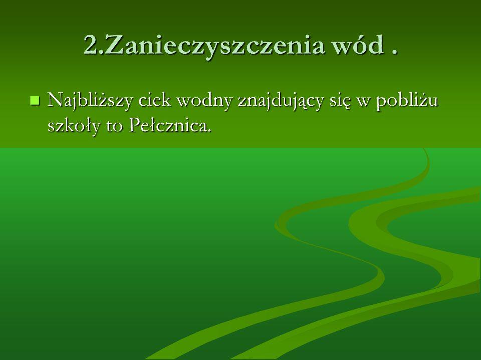 2.Zanieczyszczenia wód. Najbliższy ciek wodny znajdujący się w pobliżu szkoły to Pełcznica. Najbliższy ciek wodny znajdujący się w pobliżu szkoły to P