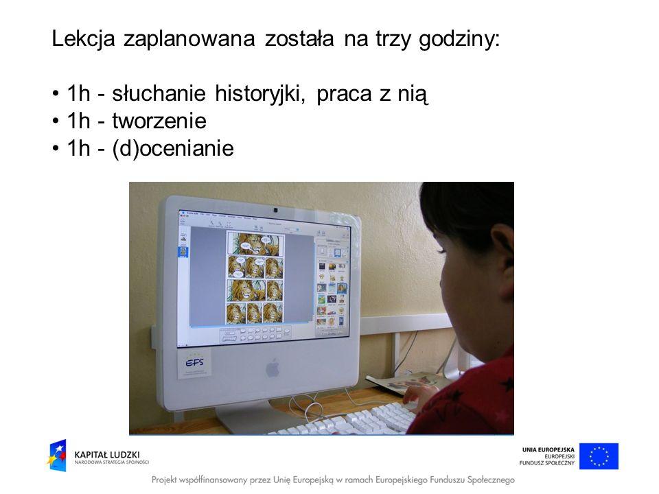 Lekcja zaplanowana została na trzy godziny: 1h - słuchanie historyjki, praca z nią 1h - tworzenie 1h - (d)ocenianie