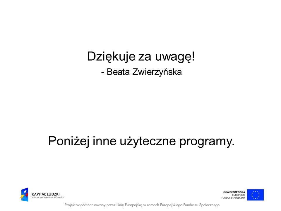 Dziękuje za uwagę! - Beata Zwierzyńska Poniżej inne użyteczne programy.