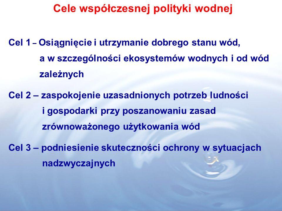 Cele współczesnej polityki wodnej Cel 1 – Osiągnięcie i utrzymanie dobrego stanu wód, a w szczególności ekosystemów wodnych i od wód zależnych Cel 2 – zaspokojenie uzasadnionych potrzeb ludności i gospodarki przy poszanowaniu zasad zrównoważonego użytkowania wód Cel 3 – podniesienie skuteczności ochrony w sytuacjach nadzwyczajnych