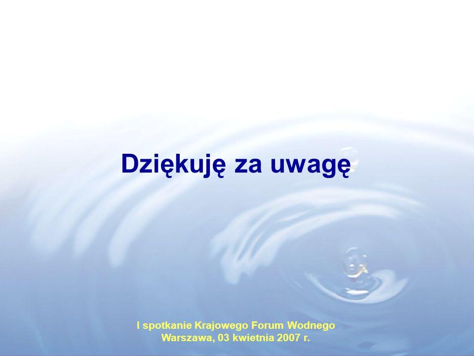 Dziękuję za uwagę I spotkanie Krajowego Forum Wodnego Warszawa, 03 kwietnia 2007 r.