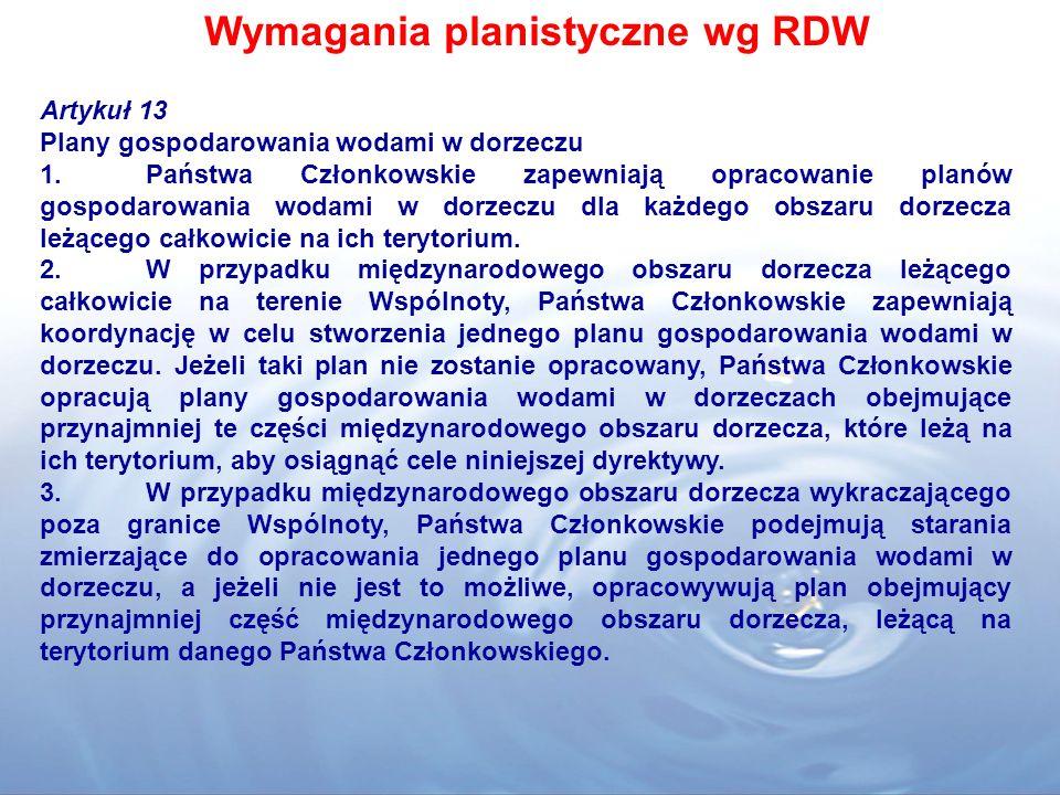 Wymagania planistyczne wg RDW Artykuł 13 Plany gospodarowania wodami w dorzeczu 1.Państwa Członkowskie zapewniają opracowanie planów gospodarowania wo