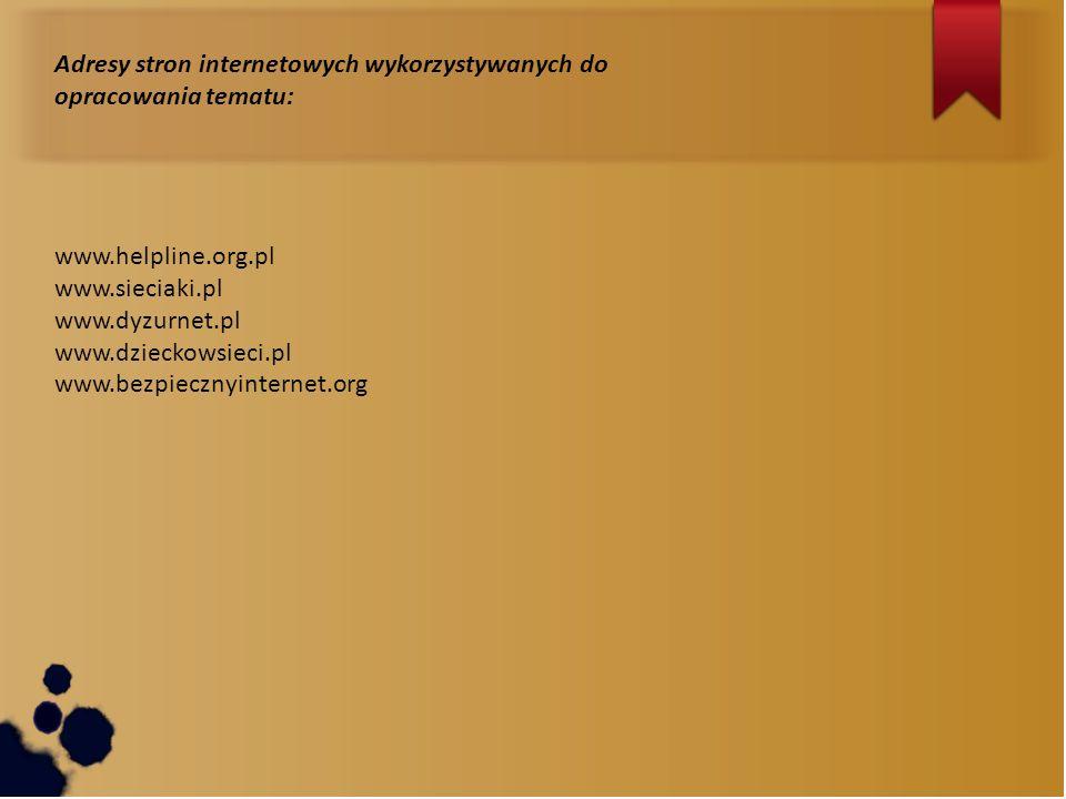 Adresy stron internetowych wykorzystywanych do opracowania tematu: www.helpline.org.pl www.sieciaki.pl www.dyzurnet.pl www.dzieckowsieci.pl www.bezpie