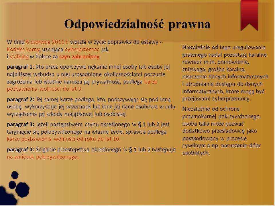 Odpowiedzialność prawna W dniu 6 czerwca 2011 r. weszła w życie poprawka do ustawy - Kodeks karny, uznająca cyberprzemoc jak i stalking w Polsce za cz
