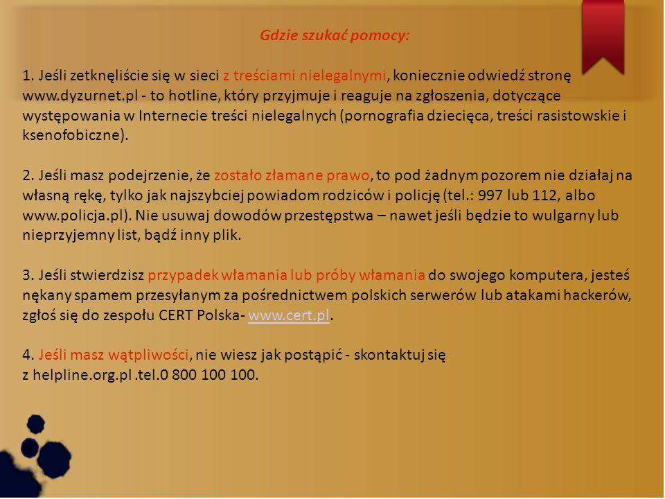 Gdzie szukać pomocy: 1. Jeśli zetknęliście się w sieci z treściami nielegalnymi, koniecznie odwiedź stronę www.dyzurnet.pl - to hotline, który przyjmu