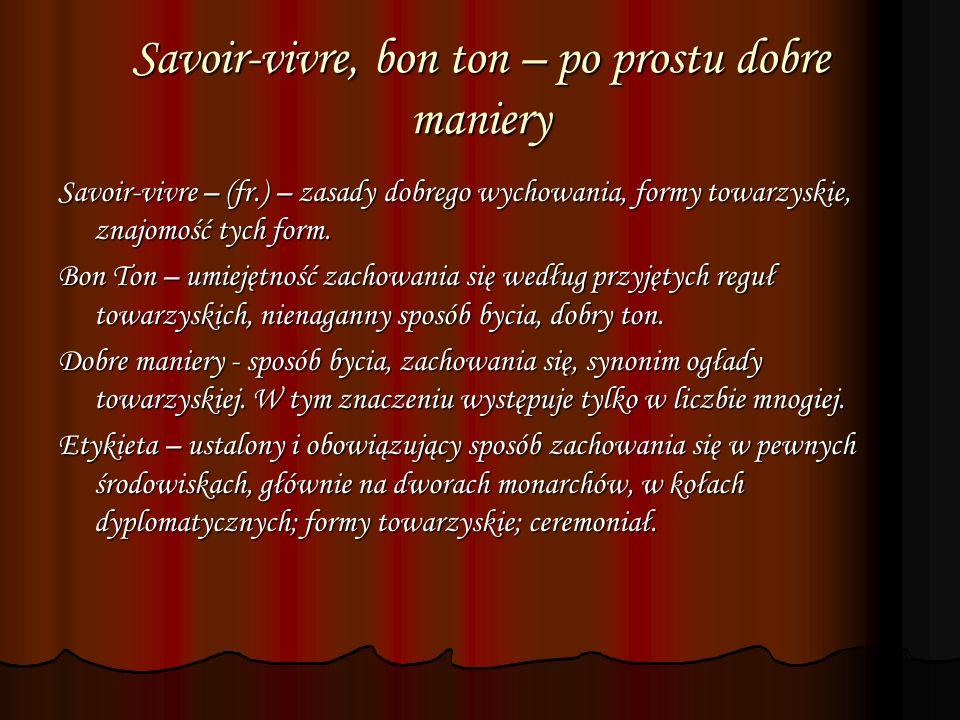 Savoir-vivre, bon ton – po prostu dobre maniery Savoir-vivre – (fr.) – zasady dobrego wychowania, formy towarzyskie, znajomość tych form. Bon Ton – um