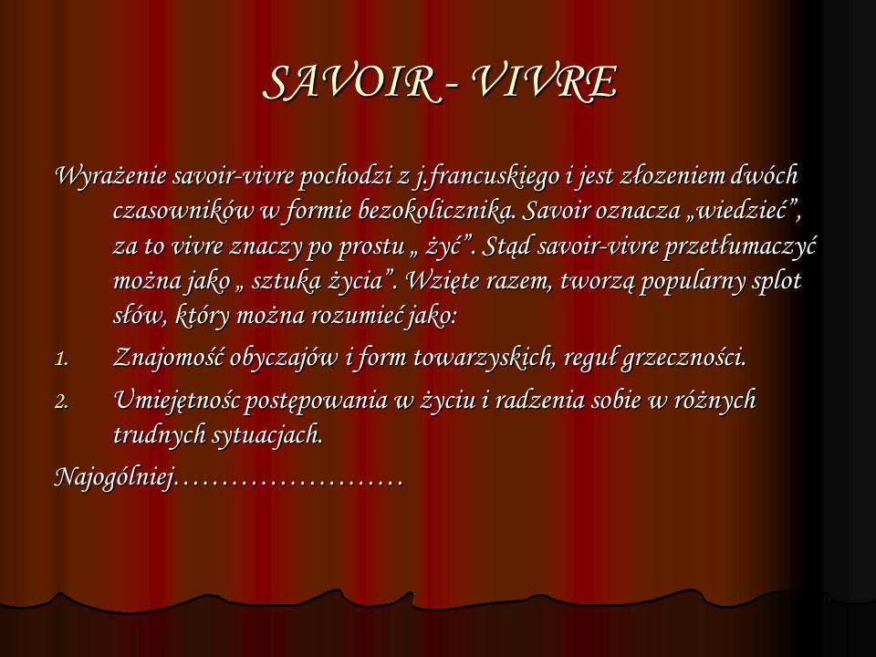 SAVOIR - VIVRE Wyrażenie savoir-vivre pochodzi z j.francuskiego i jest złozeniem dwóch czasowników w formie bezokolicznika. Savoir oznacza wiedzieć, z