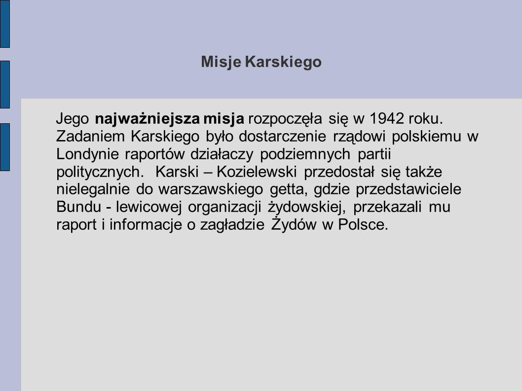 Zawartość raportów Karskiego Materiały i informacje, które otrzymał Karski, składały się na dramatyczny apel do przywódców państw alianckich o powstrzymanie hitlerowskiej polityki eksterminacji Żydów europejskich.