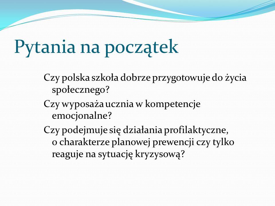 Pytania na początek Czy polska szkoła dobrze przygotowuje do życia społecznego? Czy wyposaża ucznia w kompetencje emocjonalne? Czy podejmuje się dział