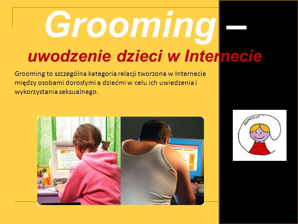 Grooming – uwodzenie dzieci w Internecie Grooming to szczególna kategoria relacji tworzona w Internecie między osobami dorosłymi a dziećmi w celu ich