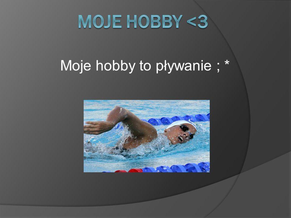 Moje hobby to pływanie ; *