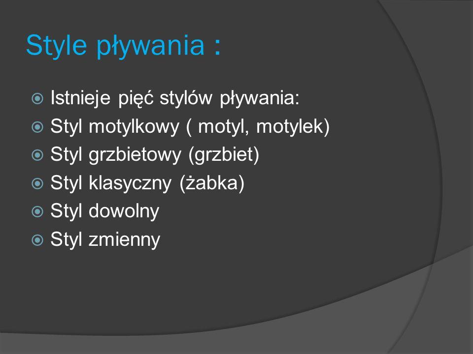Style pływania : Istnieje pięć stylów pływania: Styl motylkowy ( motyl, motylek) Styl grzbietowy (grzbiet) Styl klasyczny (żabka) Styl dowolny Styl zm