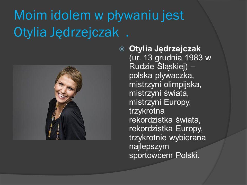 Moim idolem w pływaniu jest Otylia Jędrzejczak. Otylia Jędrzejczak (ur. 13 grudnia 1983 w Rudzie Śląskiej) – polska pływaczka, mistrzyni olimpijska, m