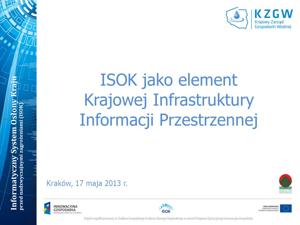 Systemy powiązane z ISOK SOK – System Obsługi Klienta - udostępniający dane IMGW z Systemu Hydrologii i Telemetrii Geoportal - system zainstalowany w GUGiK, z którego będą czerpane do ISOK dane produkcyjne dla użytkowników wewnętrznych i dane publikacyjne UMM – Uniwersalny Moduł Mapowy – system zainstalowany w GUGiK, który będzie korzystał z usług ISOK (MZP, MRP, mapy zagrożeń meteorologicznych i innych) SEKOP - System Ewidencji i Kontroli Obiektów Piętrzących – udostępniający dane przestrzenne dotyczące budowli piętrzących w postaci usług INSPIRE IT-GIS OKI - system komputerowy wspomagający działania Ośrodków Koordynacyjno-Informacyjnych Ochrony Przeciwpowodziowej SIKPOŚK - System informatyczny dla potrzeb Krajowego Programu Oczyszczania Ścieków Komunalnych (SIKPOŚK)