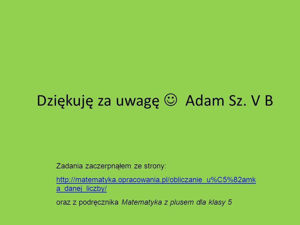 Dziękuję za uwagę Adam Sz. V B Zadania zaczerpnąłem ze strony: http://matematyka.opracowania.pl/obliczanie_u%C5%82amk a_danej_liczby/ oraz z podręczni