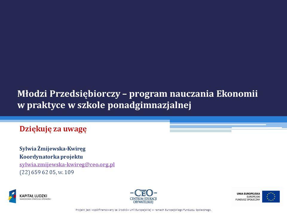 Młodzi Przedsiębiorczy – program nauczania Ekonomii w praktyce w szkole ponadgimnazjalnej Dziękuję za uwagę Sylwia Żmijewska-Kwiręg Koordynatorka proj
