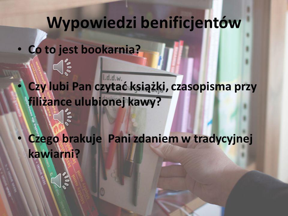 Wypowiedzi benificjentów Co to jest bookarnia? Czy lubi Pan czytać książki, czasopisma przy filiżance ulubionej kawy? Czego brakuje Pani zdaniem w tra
