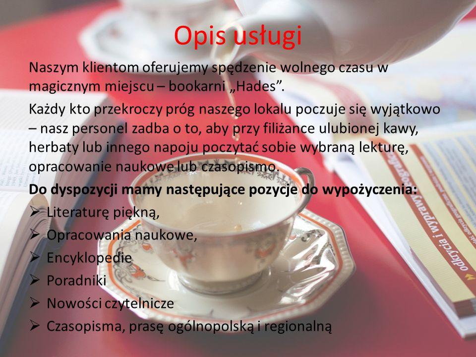 Oferta bookarni Hades Kawy: Piekielna kawa (z dodatkiem chilli, czerwonego pieprzu) 10 zł Szatan (mocna kawa sypana) 10 zł Lucyfer (kawa z gorzką czekoladą) 12 zł Mały Belzebub (espresso małe) 7 zł Raj na ziemi (kawa z laskami wanilii) 12 zł Gorące napoje: Wulkaniczna lawa (gorąca czekolada z piankami) 8 zł Grzeszna rozkosz (duża gorąca czekolada z bitą śmietaną i posypką) 13 zł Herbaty: Piekielne pobudzenie (herbata z guaraną) 7, 50 zł Diabelskie orzeźwienie (zielona herbata) 6 zł Szalone zioło (yerba mate) 10 zł Desery: Wezuwiusz (fontanna z czekolady z kawałkami owoców) 20 zł Zastygła lawa (mus czekoladowy z migdałami) 13 zł Pucharek Belzebuba (3 gałki lodów, owoce, posypka) Koktajle: Krwawa rozkosz (truskawkowy) 10 zł Szatański owoc (bananowy) 10 zł Zielone piekiełko (kiwi) 10 zł Wypożyczalnia książek i czasopism: 1 h wypożyczenia książki 1,50 zł ½ h wypożyczenia czasopisma 50 gr