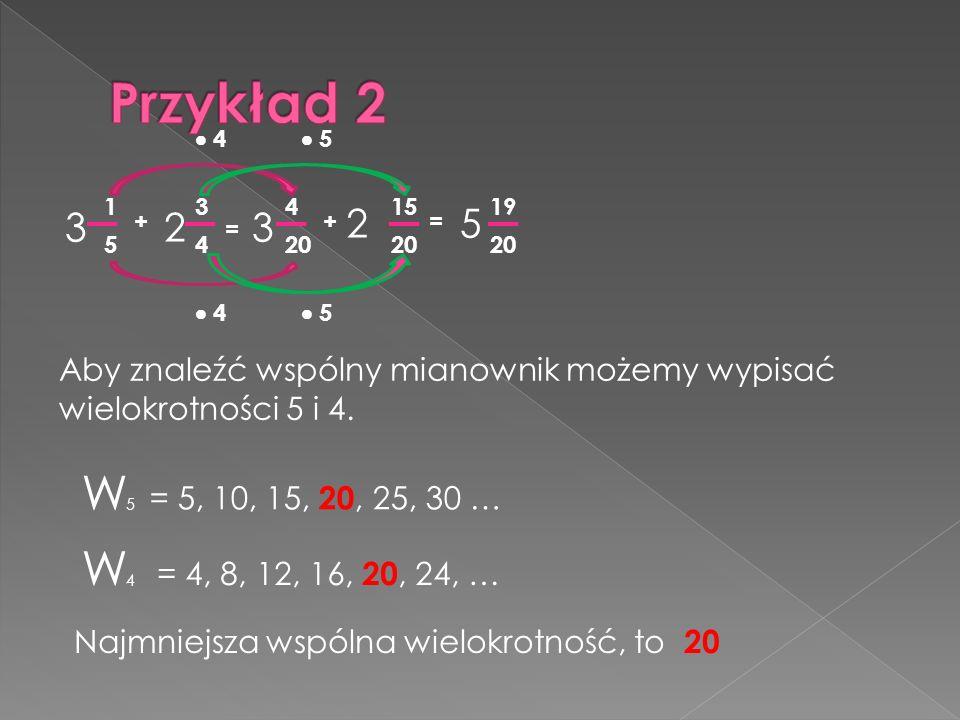 3 2 3 1 5 + 3 4 = 20 4 + 15 20 2 = 5 19 4 4 5 5 Aby znaleźć wspólny mianownik możemy wypisać wielokrotności 5 i 4. W5W5 W4W4 = 5, 10, 15, 20, 25, 30 …